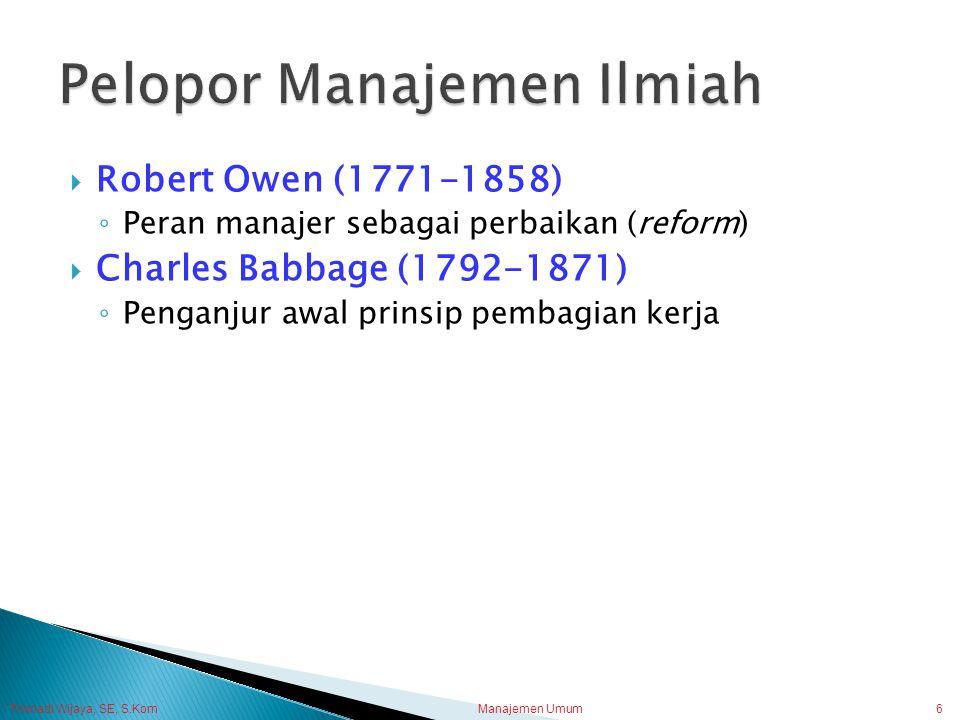 Trisnadi Wijaya, SE, S.Kom Manajemen Umum6  Robert Owen (1771-1858) ◦ Peran manajer sebagai perbaikan (reform)  Charles Babbage (1792-1871) ◦ Pengan