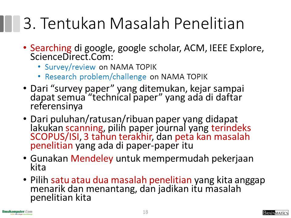 3. Tentukan Masalah Penelitian Searching di google, google scholar, ACM, IEEE Explore, ScienceDirect.Com: Survey/review on NAMA TOPIK Research problem