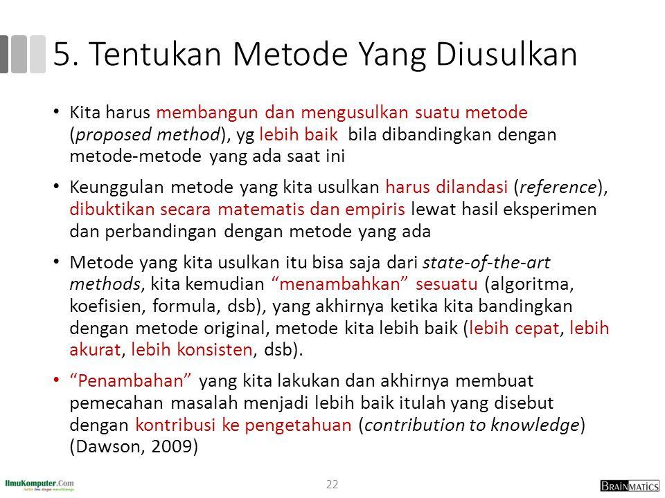 5. Tentukan Metode Yang Diusulkan Kita harus membangun dan mengusulkan suatu metode (proposed method), yg lebih baik bila dibandingkan dengan metode-m