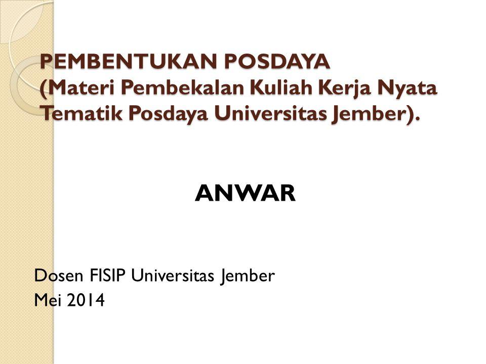 PEMBENTUKAN POSDAYA (Materi Pembekalan Kuliah Kerja Nyata Tematik Posdaya Universitas Jember). ANWAR Dosen FISIP Universitas Jember Mei 2014