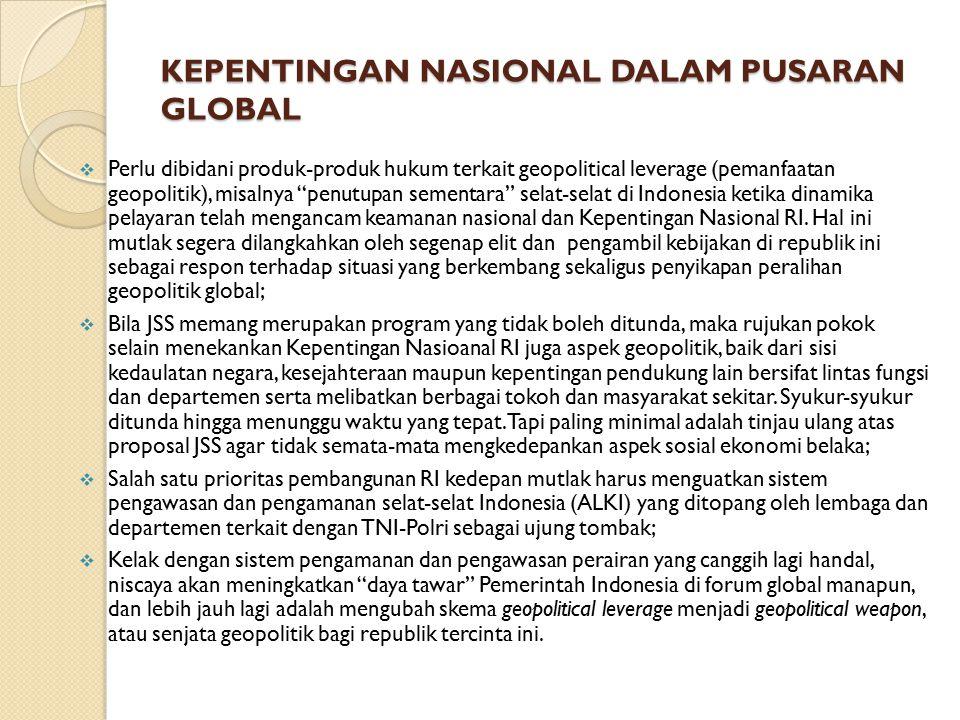 KEPENTINGAN NASIONAL DALAM PUSARAN GLOBAL  Perlu dibidani produk-produk hukum terkait geopolitical leverage (pemanfaatan geopolitik), misalnya penutupan sementara selat-selat di Indonesia ketika dinamika pelayaran telah mengancam keamanan nasional dan Kepentingan Nasional RI.