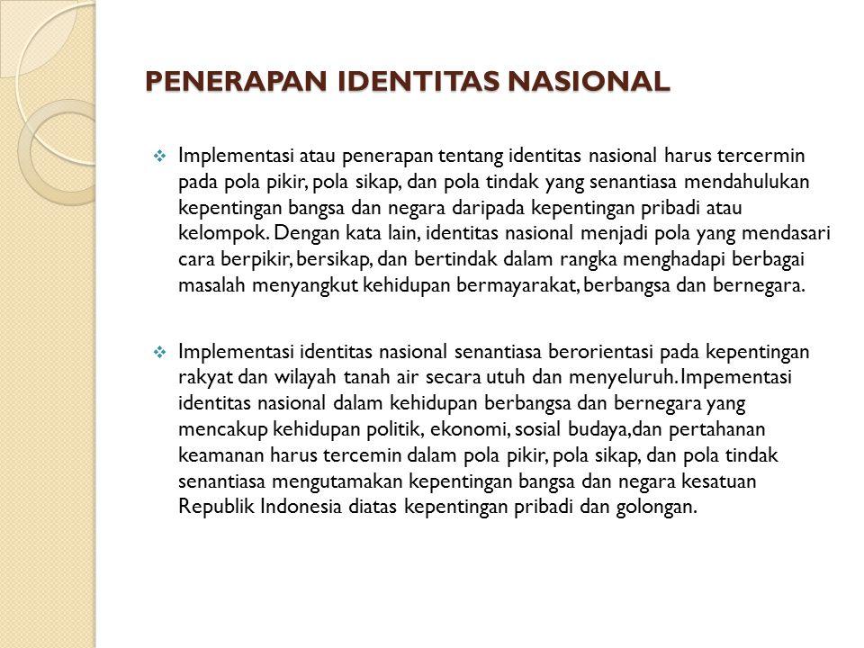 PENERAPAN IDENTITAS NASIONAL  Implementasi atau penerapan tentang identitas nasional harus tercermin pada pola pikir, pola sikap, dan pola tindak yang senantiasa mendahulukan kepentingan bangsa dan negara daripada kepentingan pribadi atau kelompok.