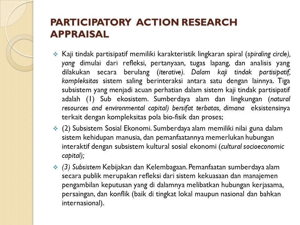 PARTICIPATORY ACTION RESEARCH APPRAISAL  Kaji tindak partisipatif memiliki karakteristik lingkaran spiral (spiraling circle), yang dimulai dari refleksi, pertanyaan, tugas lapang, dan analisis yang dilakukan secara berulang (iterative).