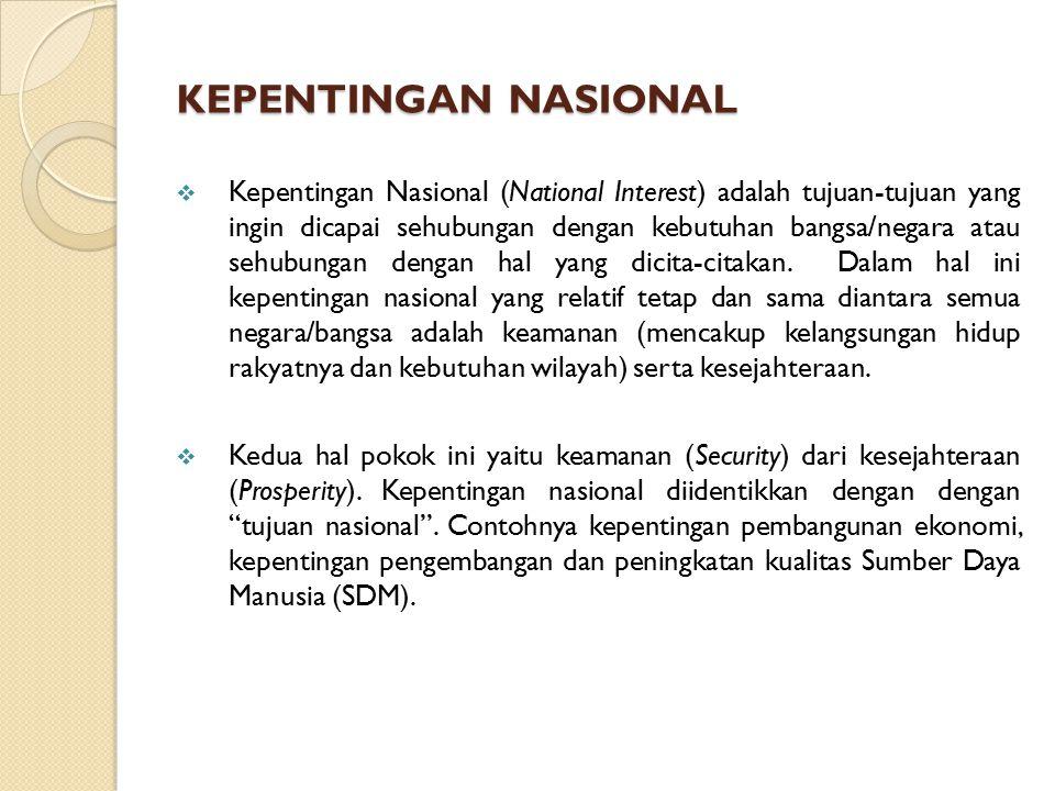 KEPENTINGAN NASIONAL  Kepentingan Nasional (National Interest) adalah tujuan-tujuan yang ingin dicapai sehubungan dengan kebutuhan bangsa/negara atau sehubungan dengan hal yang dicita-citakan.