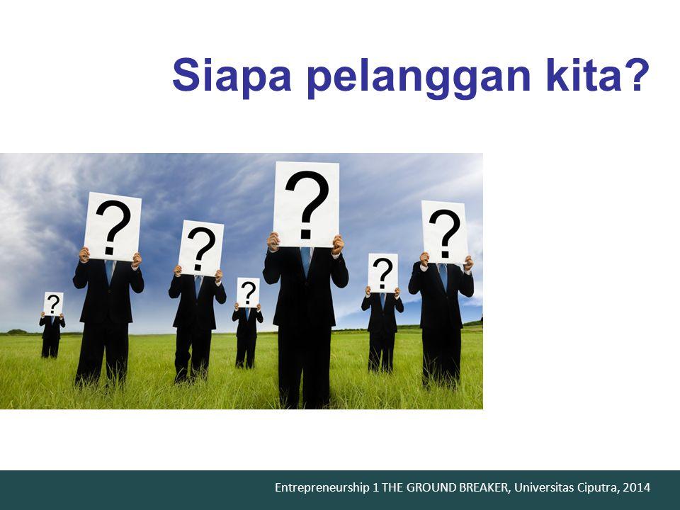 Entrepreneurship 1 THE GROUND BREAKER, Universitas Ciputra, 2014 Siapa pelanggan kita?