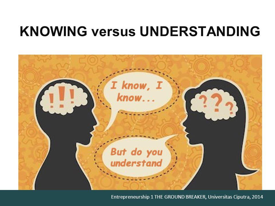 Entrepreneurship 1 THE GROUND BREAKER, Universitas Ciputra, 2014 KNOWING versus UNDERSTANDING