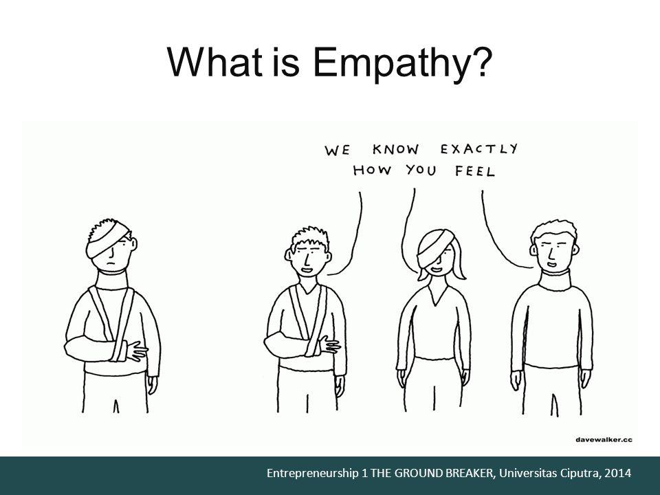 Entrepreneurship 1 THE GROUND BREAKER, Universitas Ciputra, 2014 What is Empathy?