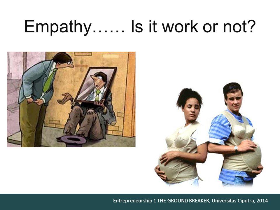 Entrepreneurship 1 THE GROUND BREAKER, Universitas Ciputra, 2014 Empathy…… Is it work or not?