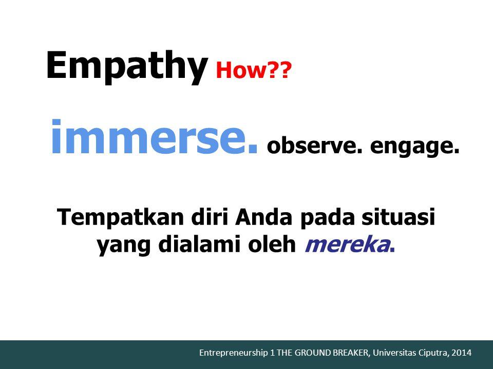 Entrepreneurship 1 THE GROUND BREAKER, Universitas Ciputra, 2014 immerse. observe. engage. Empathy How?? Tempatkan diri Anda pada situasi yang dialami