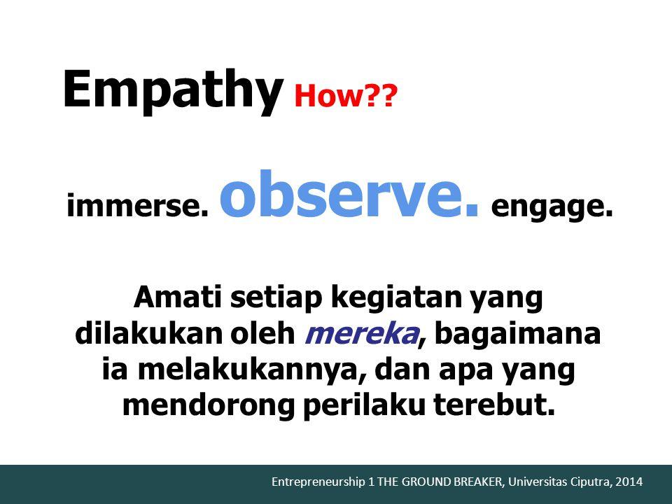 Entrepreneurship 1 THE GROUND BREAKER, Universitas Ciputra, 2014 immerse. observe. engage. Empathy How?? Amati setiap kegiatan yang dilakukan oleh mer