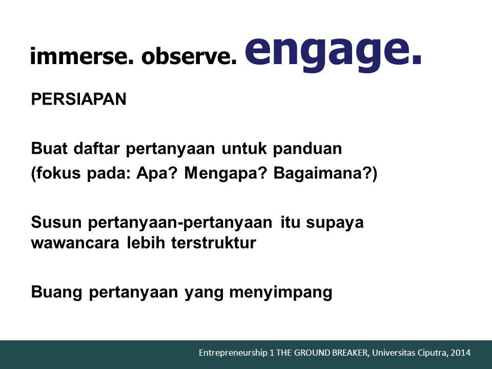 Entrepreneurship 1 THE GROUND BREAKER, Universitas Ciputra, 2014 immerse. observe. engage. PERSIAPAN Buat daftar pertanyaan untuk panduan (fokus pada: