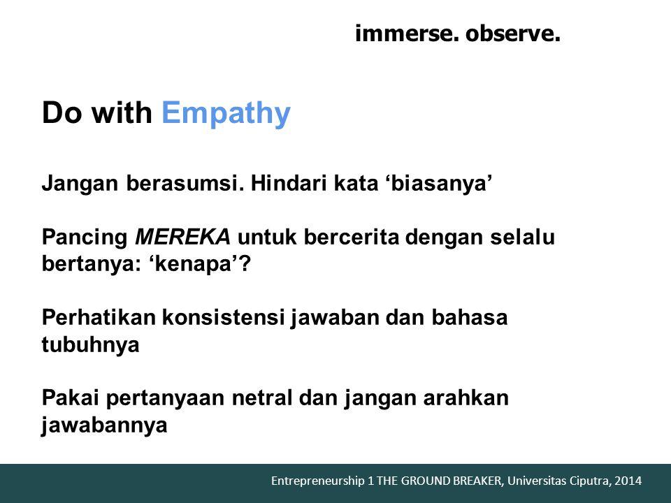 Entrepreneurship 1 THE GROUND BREAKER, Universitas Ciputra, 2014 Do with Empathy Jangan berasumsi. Hindari kata 'biasanya' Pancing MEREKA untuk bercer