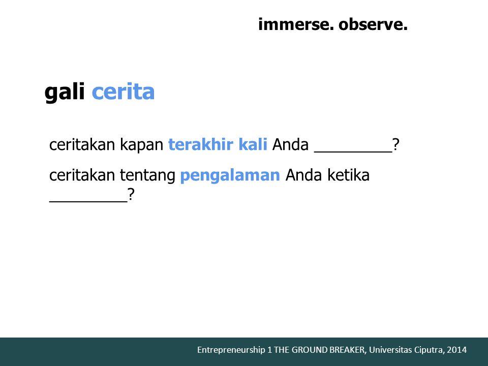 ceritakan kapan terakhir kali Anda _________? ceritakan tentang pengalaman Anda ketika _________? gali cerita immerse. observe. engage.
