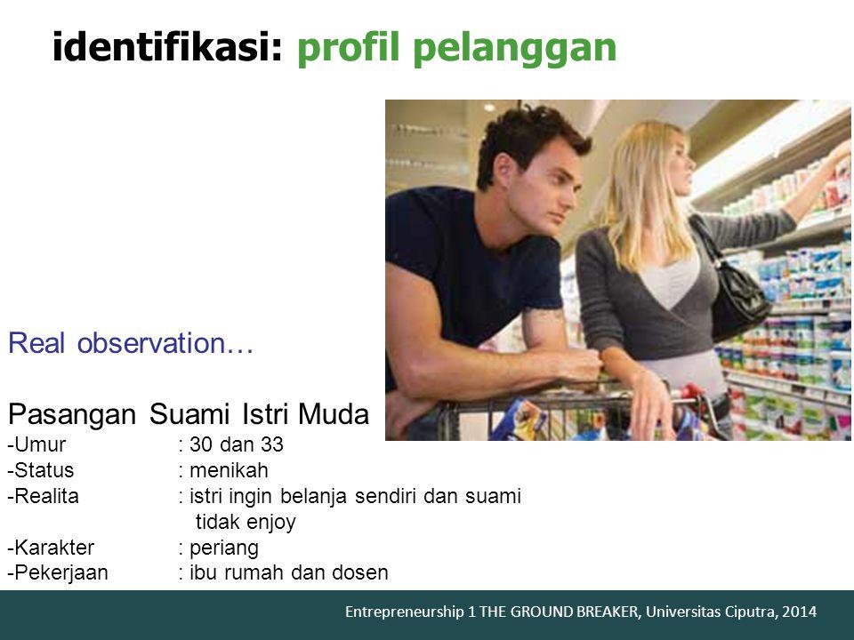 Entrepreneurship 1 THE GROUND BREAKER, Universitas Ciputra, 2014 identifikasi: profil pelanggan Real observation… Pasangan Suami Istri Muda -Umur: 30