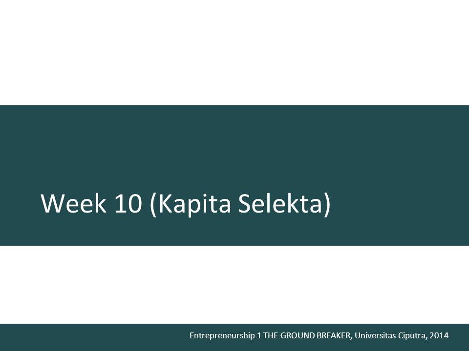 Entrepreneurship 1 THE GROUND BREAKER, Universitas Ciputra, 2014 Week 10 (Kapita Selekta)
