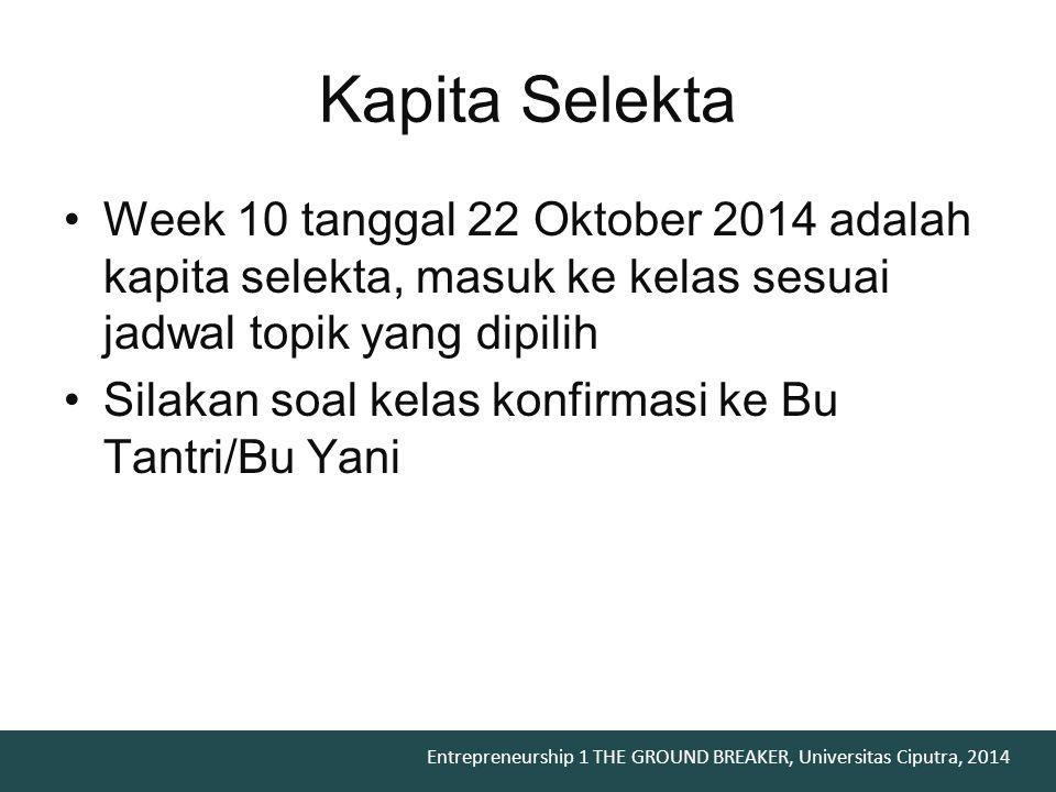 Entrepreneurship 1 THE GROUND BREAKER, Universitas Ciputra, 2014 Week 10 tanggal 22 Oktober 2014 adalah kapita selekta, masuk ke kelas sesuai jadwal t