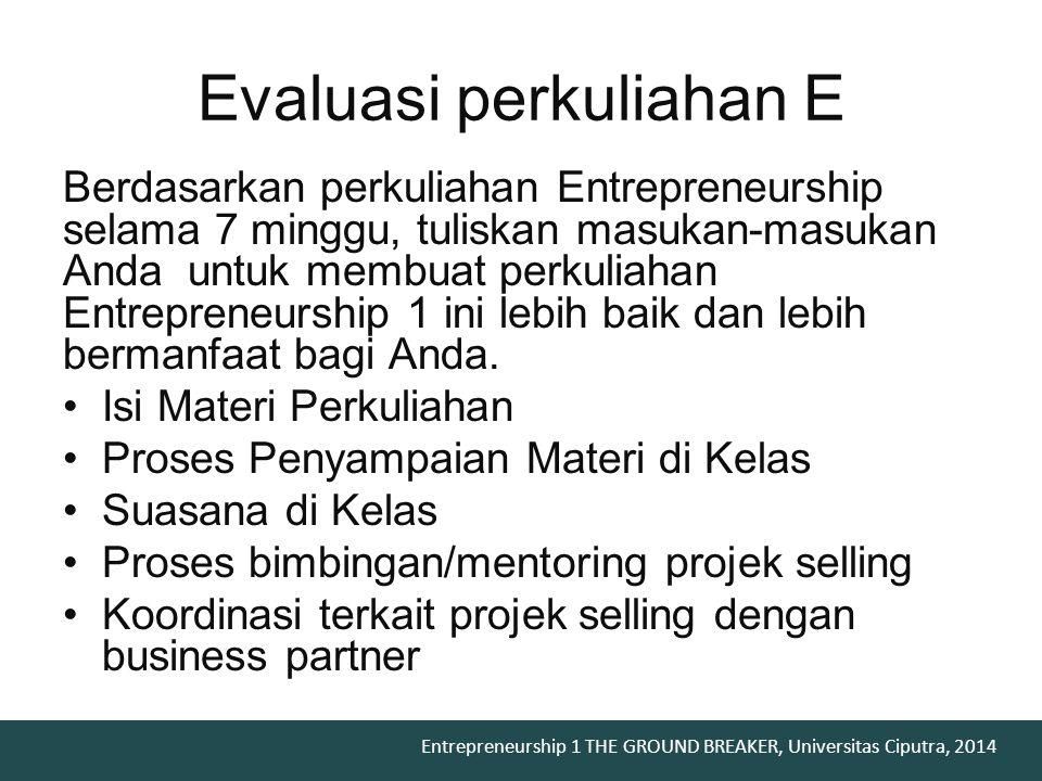 Entrepreneurship 1 THE GROUND BREAKER, Universitas Ciputra, 2014 Evaluasi perkuliahan E Berdasarkan perkuliahan Entrepreneurship selama 7 minggu, tuli
