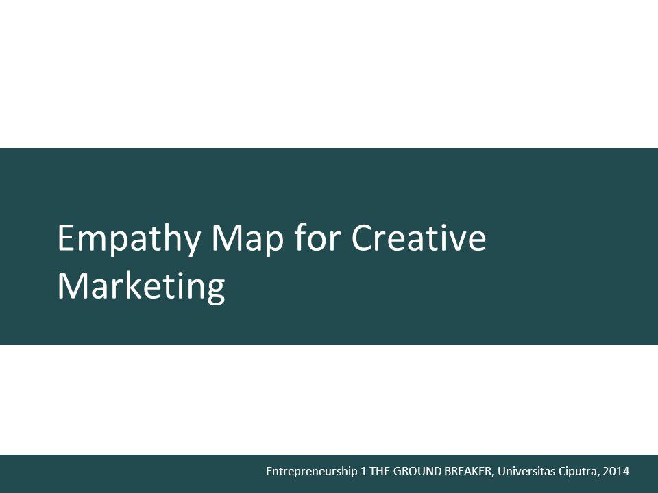 Entrepreneurship 1 THE GROUND BREAKER, Universitas Ciputra, 2014 Empathy Map for Creative Marketing