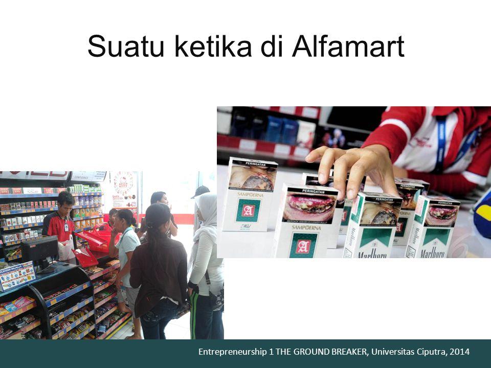 Entrepreneurship 1 THE GROUND BREAKER, Universitas Ciputra, 2014 Suatu ketika di Alfamart