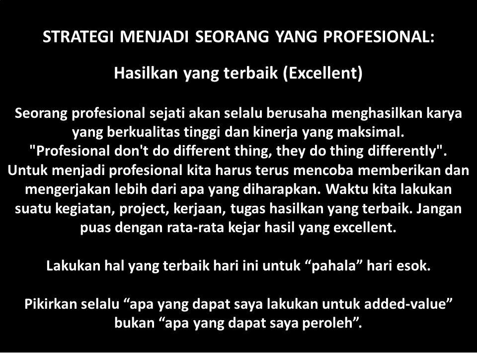 STRATEGI MENJADI SEORANG YANG PROFESIONAL: Hasilkan yang terbaik (Excellent) Seorang profesional sejati akan selalu berusaha menghasilkan karya yang b