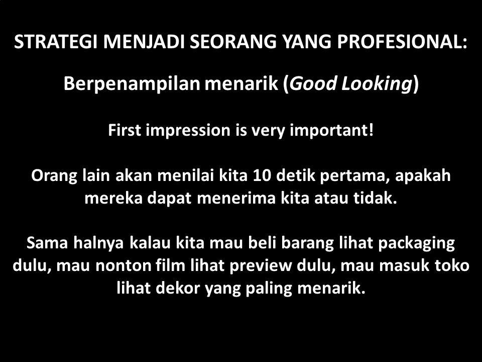 STRATEGI MENJADI SEORANG YANG PROFESIONAL: Berpenampilan menarik (Good Looking) First impression is very important! Orang lain akan menilai kita 10 de
