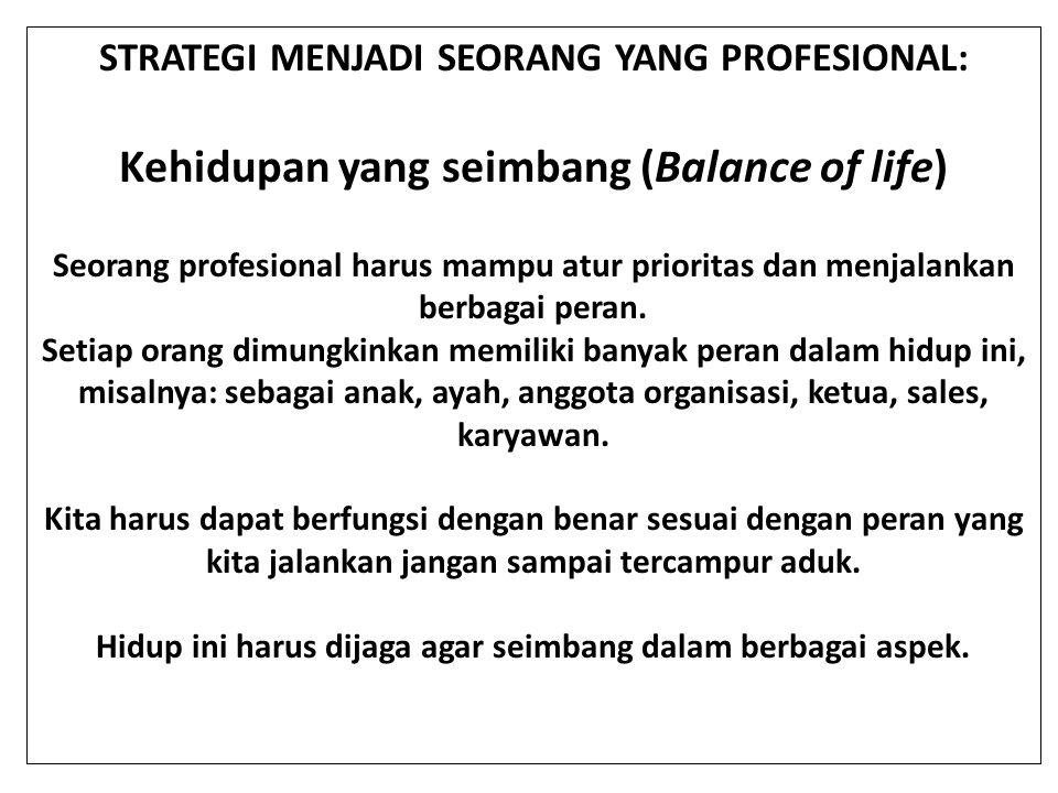 STRATEGI MENJADI SEORANG YANG PROFESIONAL: Kehidupan yang seimbang (Balance of life) Seorang profesional harus mampu atur prioritas dan menjalankan be