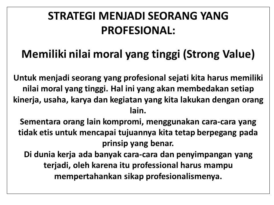 STRATEGI MENJADI SEORANG YANG PROFESIONAL: Memiliki nilai moral yang tinggi (Strong Value) Untuk menjadi seorang yang profesional sejati kita harus me
