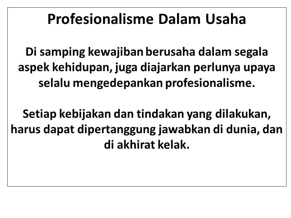 Profesionalisme Dalam Usaha Di samping kewajiban berusaha dalam segala aspek kehidupan, juga diajarkan perlunya upaya selalu mengedepankan profesional
