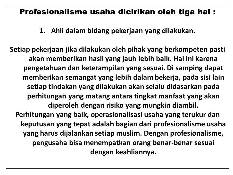 Profesionalisme usaha dicirikan oleh tiga hal : 1.Ahli dalam bidang pekerjaan yang dilakukan. Setiap pekerjaan jika dilakukan oleh pihak yang berkompe
