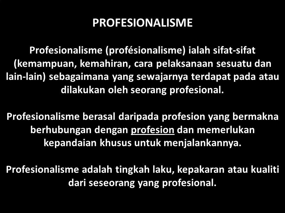 PROFESIONALISME Profesionalisme (profésionalisme) ialah sifat-sifat (kemampuan, kemahiran, cara pelaksanaan sesuatu dan lain-lain) sebagaimana yang se