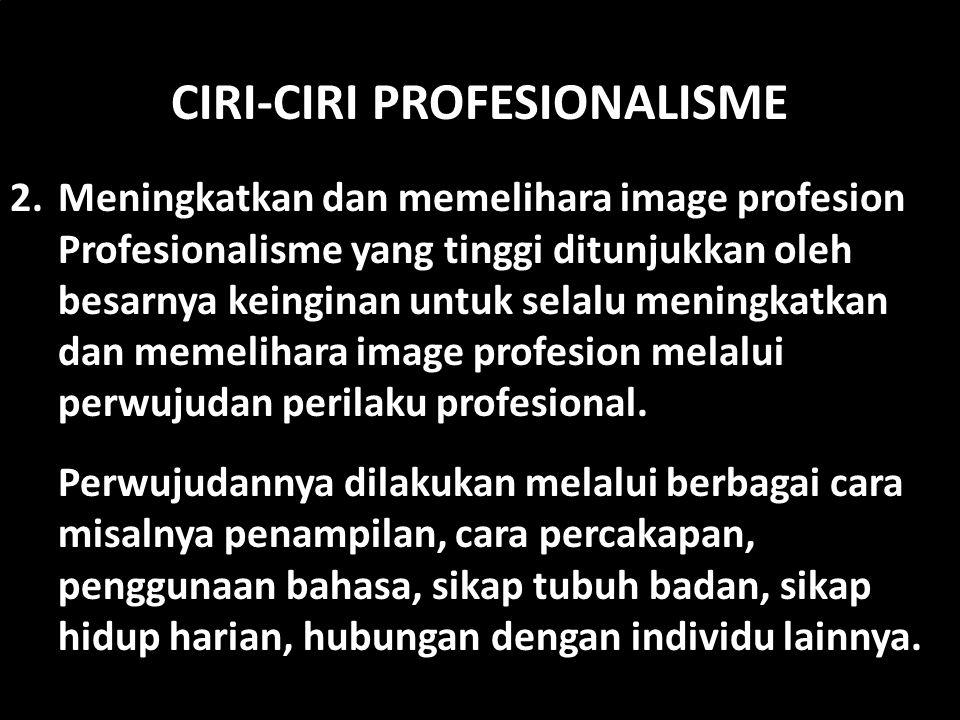CIRI-CIRI PROFESIONALISME 2. Meningkatkan dan memelihara image profesion Profesionalisme yang tinggi ditunjukkan oleh besarnya keinginan untuk selalu