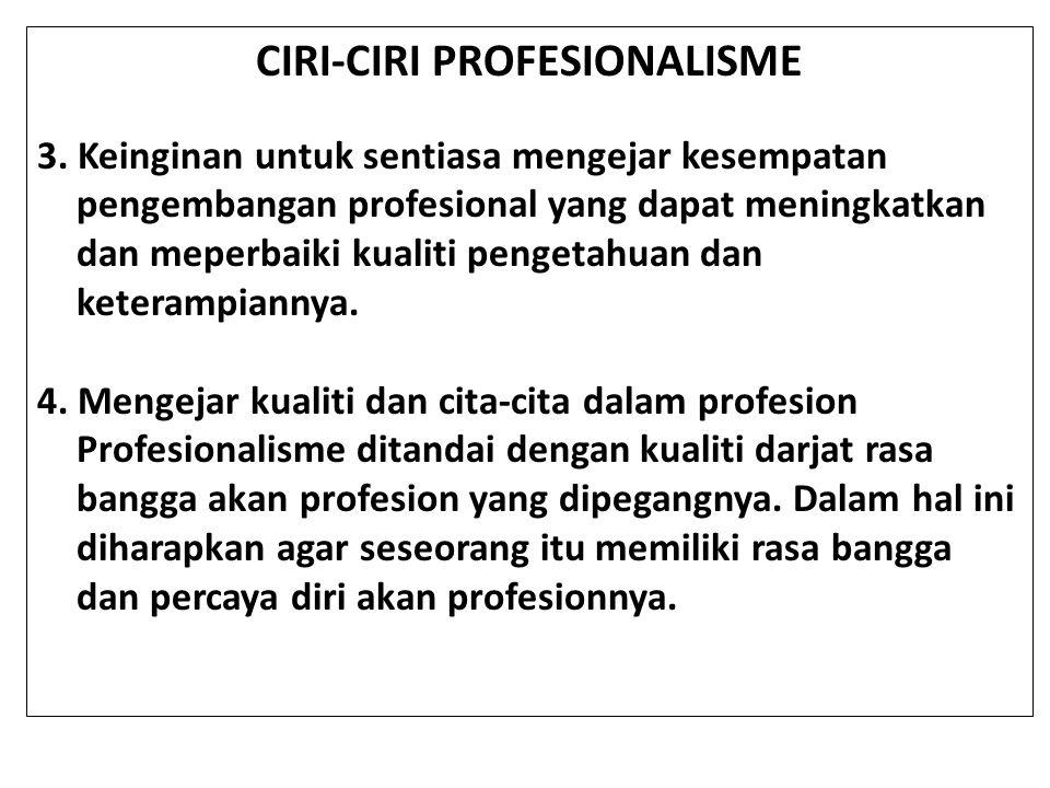 CIRI-CIRI PROFESIONALISME 3. Keinginan untuk sentiasa mengejar kesempatan pengembangan profesional yang dapat meningkatkan dan meperbaiki kualiti peng