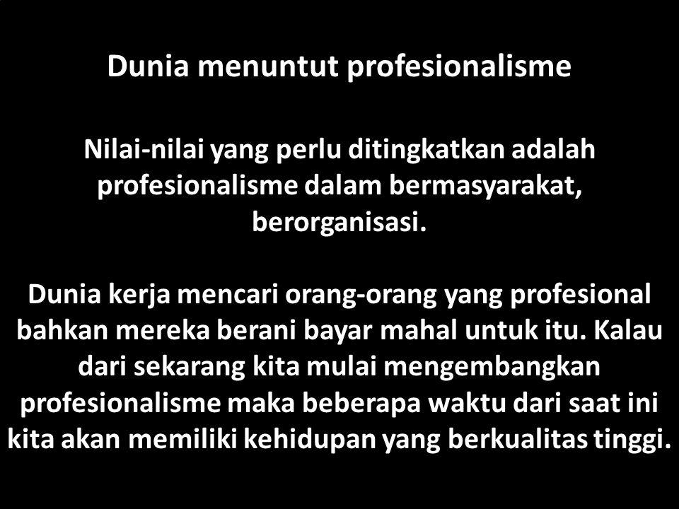 PROFESIONAL: Seseorang yang melakukan suatu (kegiatan, aktivitas, usaha, pekerjaan) yang dilakukan untuk mendapatkan (nafkah, kesenangan) atau memberi (konstribusi) dengan mengandalkan (keahlian, keterampilan, kemahiran) yang tinggi dengan melibatkan komitmen pribadi (moral) yang mendalam.