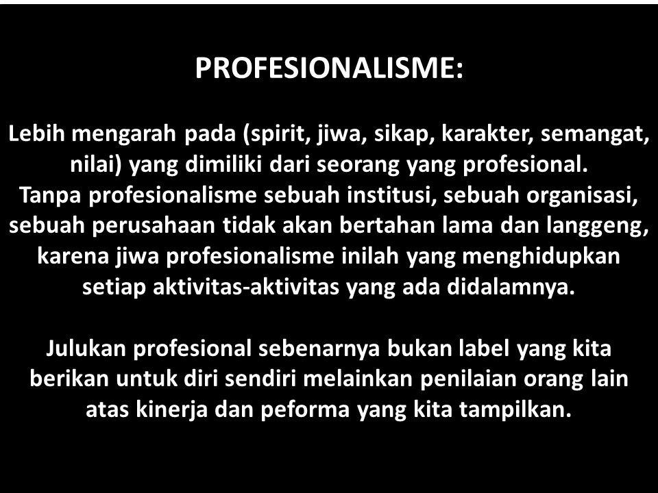 PROFESIONALISME: Lebih mengarah pada (spirit, jiwa, sikap, karakter, semangat, nilai) yang dimiliki dari seorang yang profesional. Tanpa profesionalis