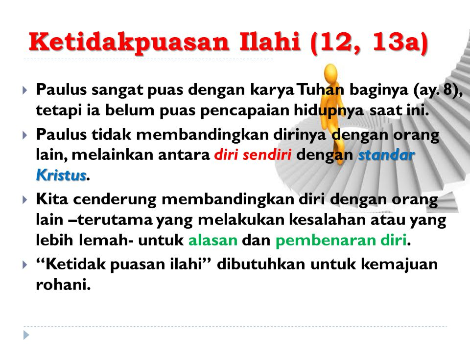 Ketidakpuasan Ilahi (12, 13a)  Paulus sangat puas dengan karya Tuhan baginya (ay. 8), tetapi ia belum puas pencapaian hidupnya saat ini. standar Kris