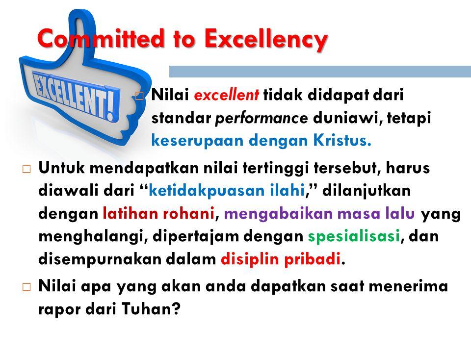 Committed to Excellency  Nilai excellent tidak didapat dari standar performance duniawi, tetapi keserupaan dengan Kristus.