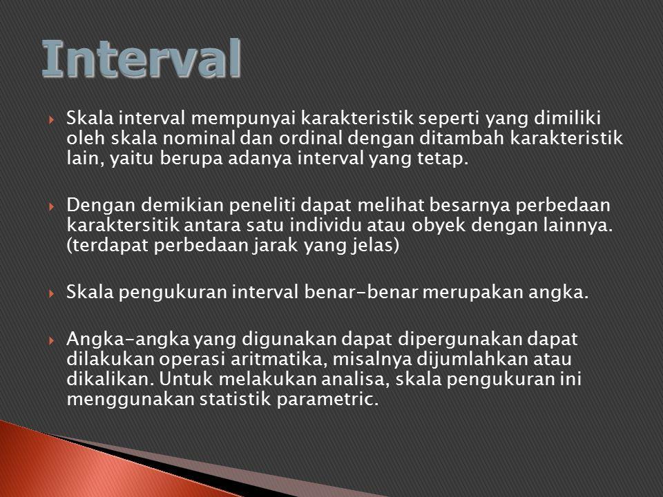  Skala interval mempunyai karakteristik seperti yang dimiliki oleh skala nominal dan ordinal dengan ditambah karakteristik lain, yaitu berupa adanya