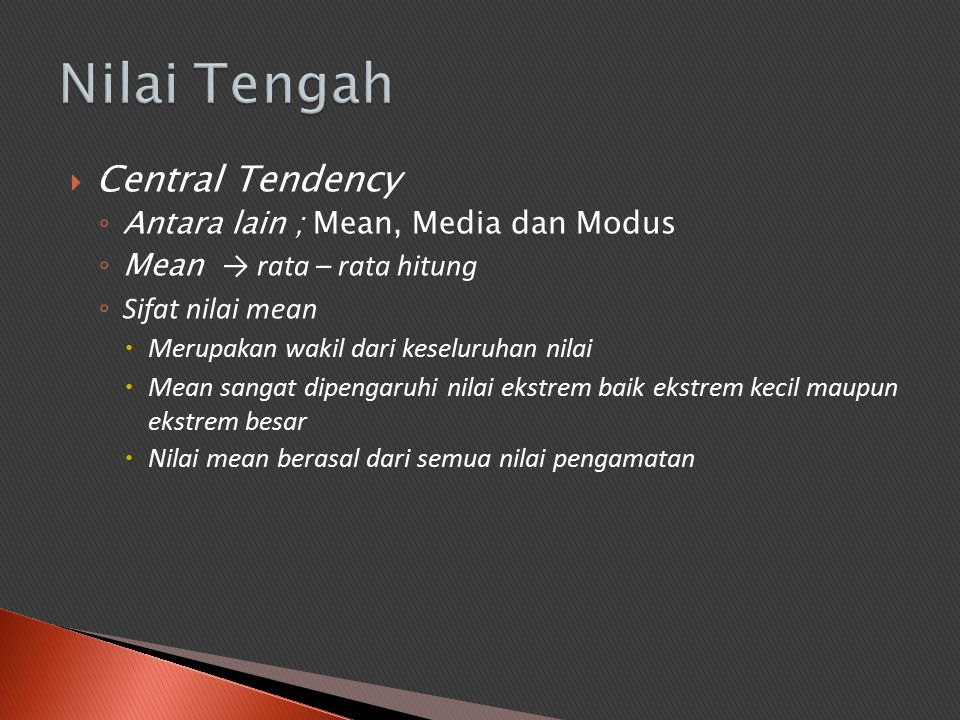  Central Tendency ◦ Antara lain ; Mean, Media dan Modus ◦ Mean → rata – rata hitung ◦ Sifat nilai mean  Merupakan wakil dari keseluruhan nilai  Mea