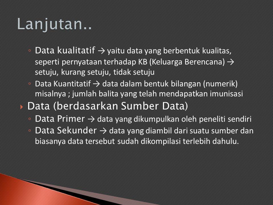◦ Data kualitatif → yaitu data yang berbentuk kualitas, seperti pernyataan terhadap KB (Keluarga Berencana) → setuju, kurang setuju, tidak setuju ◦ Da