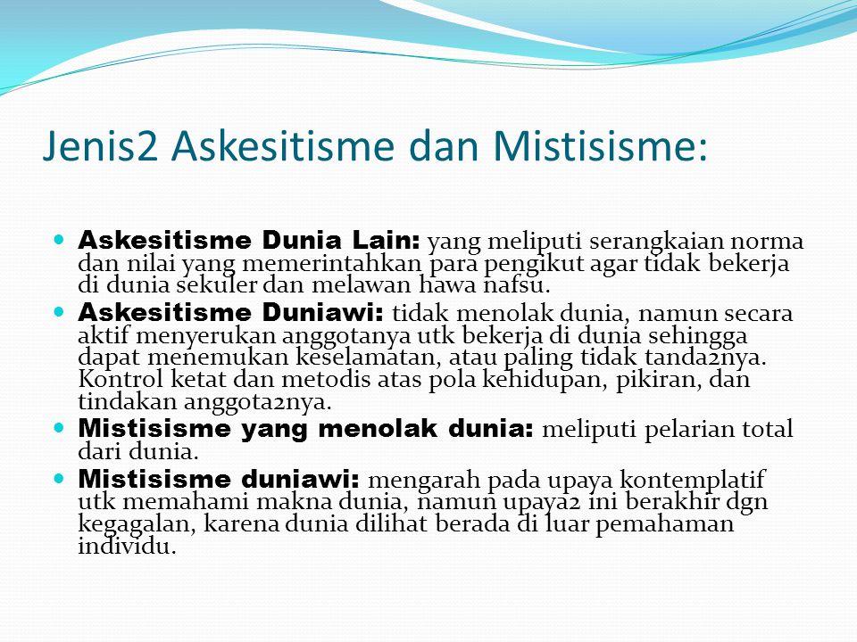 Jenis2 Askesitisme dan Mistisisme: Askesitisme Dunia Lain: yang meliputi serangkaian norma dan nilai yang memerintahkan para pengikut agar tidak beker