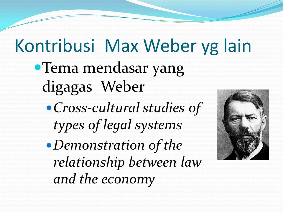 Kontribusi Max Weber yg lain Tema mendasar yang digagas Weber Cross-cultural studies of types of legal systems Demonstration of the relationship betwe