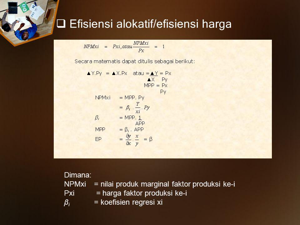  Efisiensi alokatif/efisiensi harga Dimana: NPMxi= nilai produk marginal faktor produksi ke-i Pxi = harga faktor produksi ke-i β i = koefisien regres