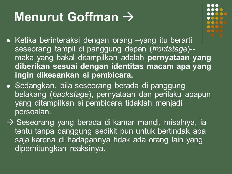 Menurut Goffman  Ketika berinteraksi dengan orang –yang itu berarti seseorang tampil di panggung depan (frontstage)-- maka yang bakal ditampilkan ada