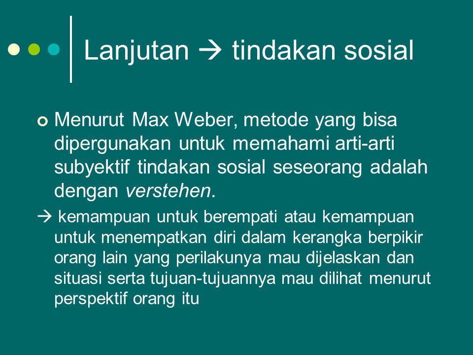 Lanjutan  tindakan sosial Menurut Max Weber, metode yang bisa dipergunakan untuk memahami arti-arti subyektif tindakan sosial seseorang adalah dengan