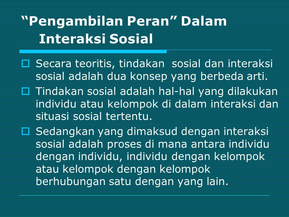 """""""Pengambilan Peran"""" Dalam Interaksi Sosial  Secara teoritis, tindakan sosial dan interaksi sosial adalah dua konsep yang berbeda arti.  Tindakan sos"""
