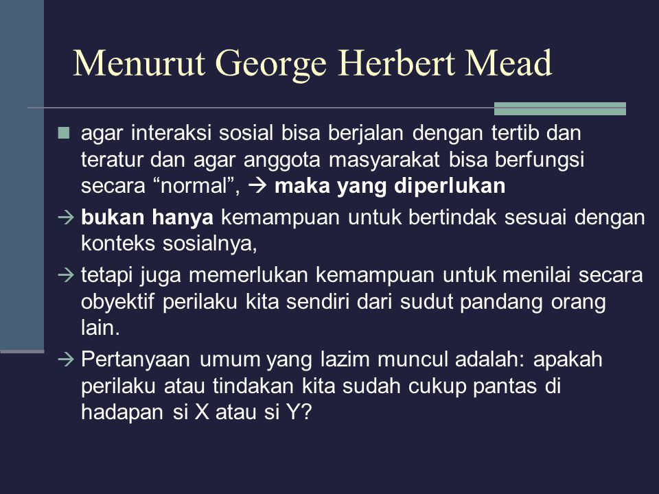 """Menurut George Herbert Mead agar interaksi sosial bisa berjalan dengan tertib dan teratur dan agar anggota masyarakat bisa berfungsi secara """"normal"""","""