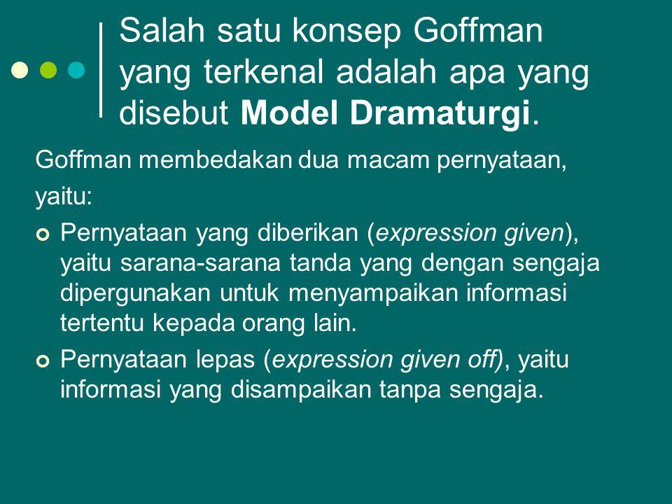 Salah satu konsep Goffman yang terkenal adalah apa yang disebut Model Dramaturgi. Goffman membedakan dua macam pernyataan, yaitu: Pernyataan yang dibe