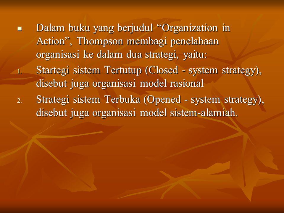 """Dalam buku yang berjudul """"Organization in Action"""", Thompson membagi penelahaan organisasi ke dalam dua strategi, yaitu: 1. S tartegi sistem Tertutup ("""