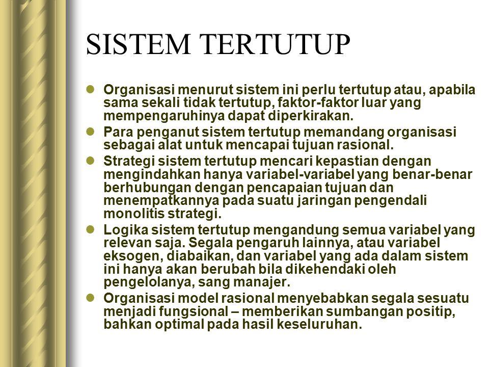 SISTEM TERTUTUP Organisasi menurut sistem ini perlu tertutup atau, apabila sama sekali tidak tertutup, faktor-faktor luar yang mempengaruhinya dapat d