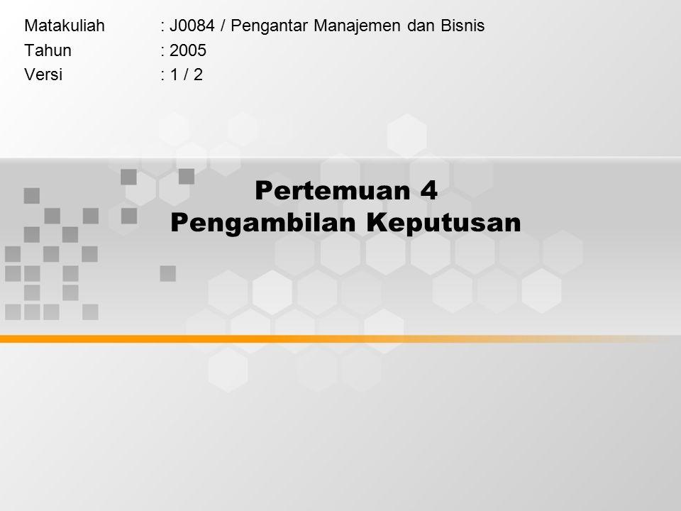 Pertemuan 4 Pengambilan Keputusan Matakuliah: J0084 / Pengantar Manajemen dan Bisnis Tahun: 2005 Versi: 1 / 2